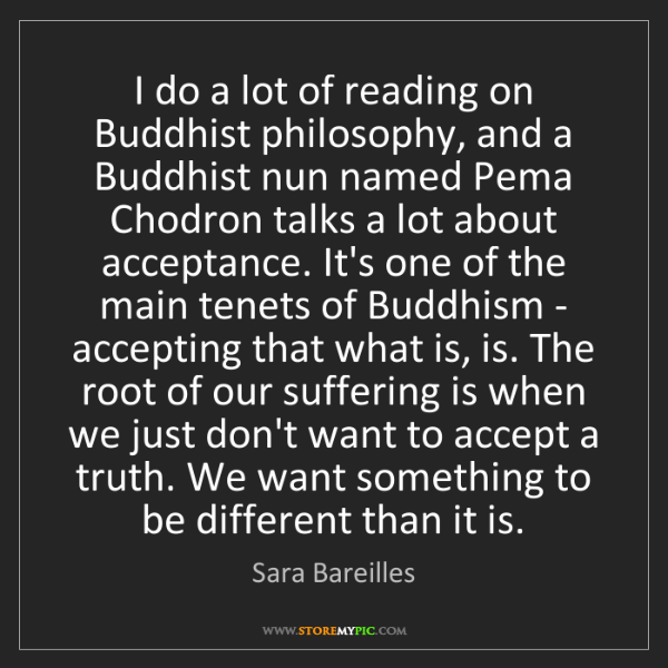Sara Bareilles: I do a lot of reading on Buddhist philosophy, and a Buddhist...