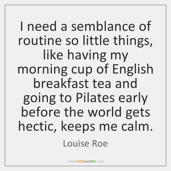 I need a semblance of routine so little things, like having my ...
