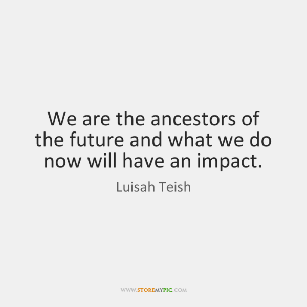 We are the ancestors of the future and what we do now ...