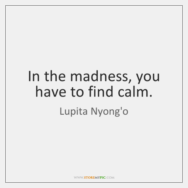 In the madness, you have to find calm.