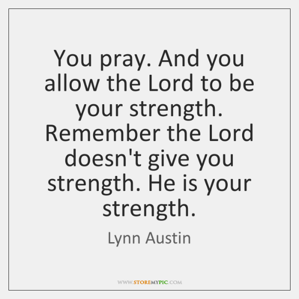 You pray. And you allow the Lord to be your strength. Remember ...