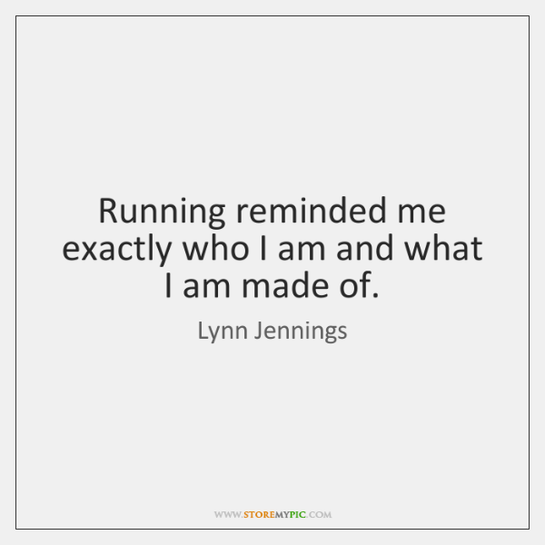 Running reminded me exactly who I am and what I am made ...