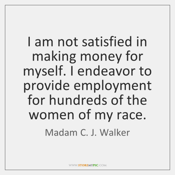 I am not satisfied in making money for myself. I endeavor to ...