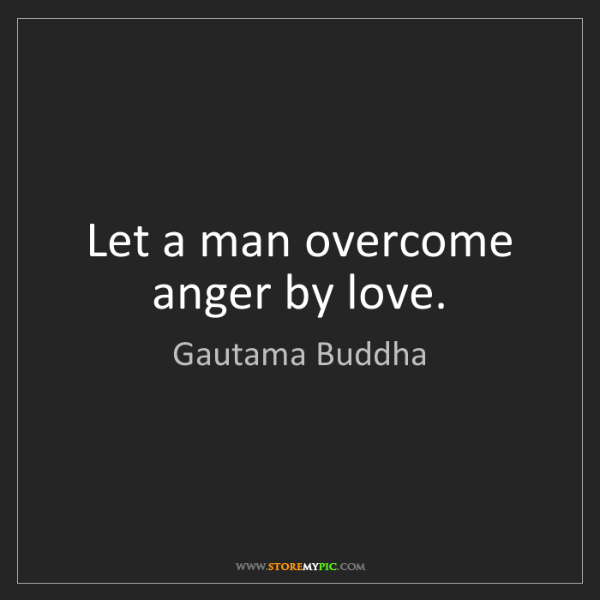 Gautama Buddha: Let a man overcome anger by love.