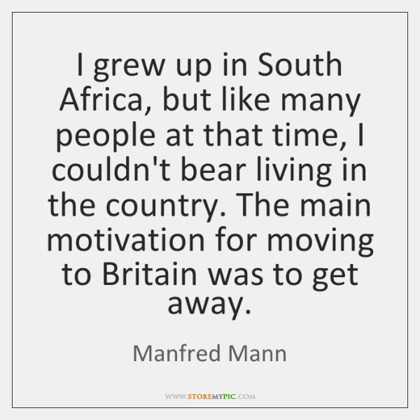 I grew up in South Africa, but like many people at that ...