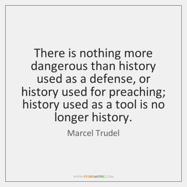 There is nothing more dangerous than history used as a defense, or ...