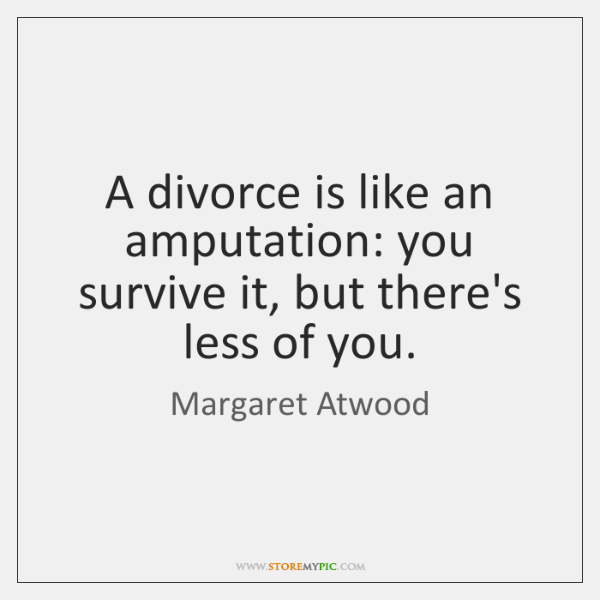 A divorce is like an amputation: you survive it, but there's less ...