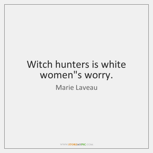 Witch hunters is white women's worry.