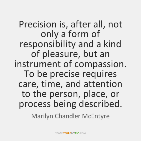 Precision is, after all, not only a form of responsibility and a ...