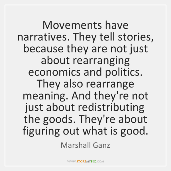 Movements have narratives. They tell stories, because they are not just about ...