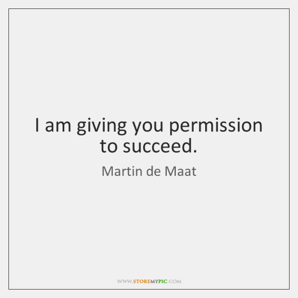 I am giving you permission to succeed.