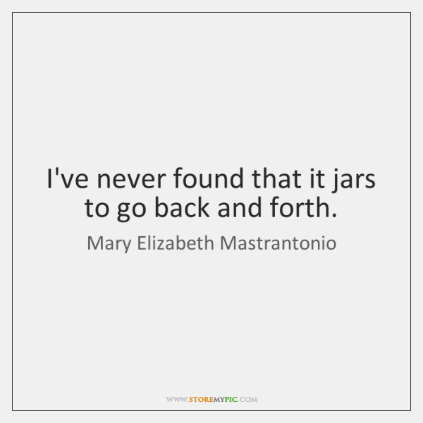 I've never found that it jars to go back and forth.