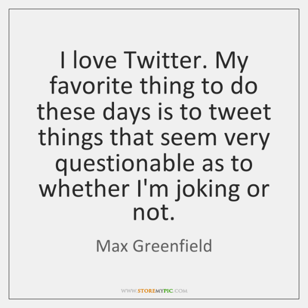 I love Twitter. My favorite thing to do these days is to ...