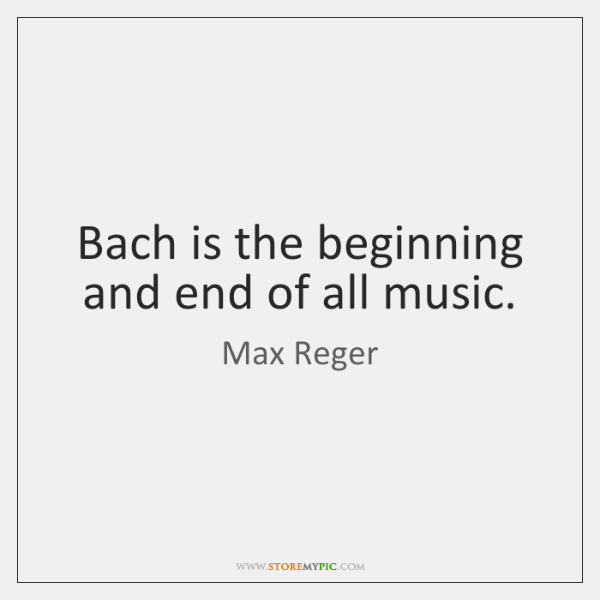 Bach is the beginning and end of all music.