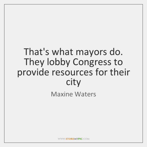 That's what mayors do. They lobby Congress to provide resources for their ...
