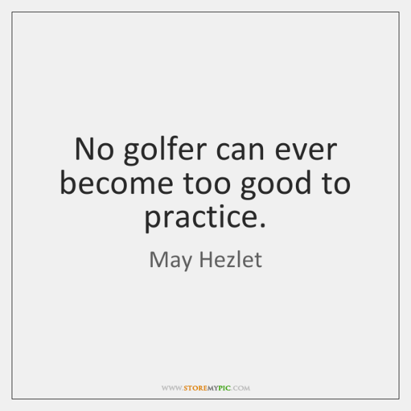 No golfer can ever become too good to practice.