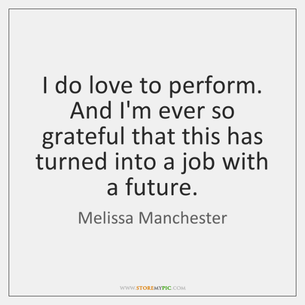 I do love to perform. And I'm ever so grateful that this ...