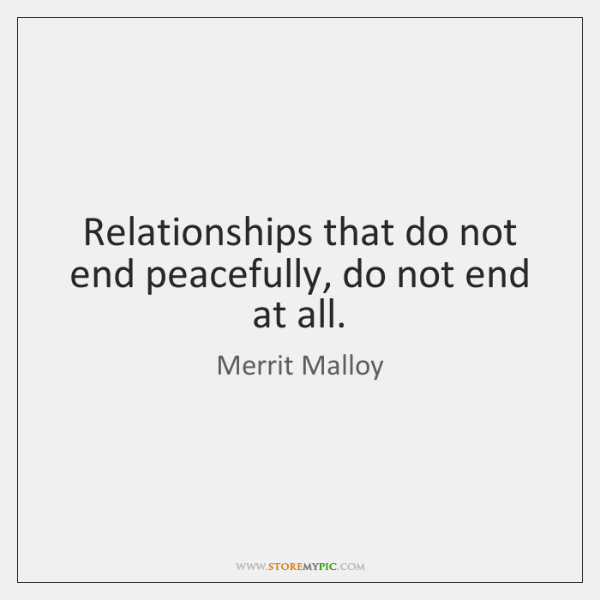 Relationships that do not end peacefully, do not end at all.