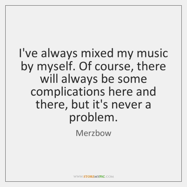 I've always mixed my music by myself. Of course, there will always ...