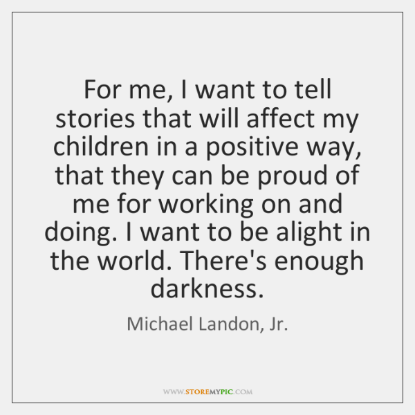 For me, I want to tell stories that will affect my children ...