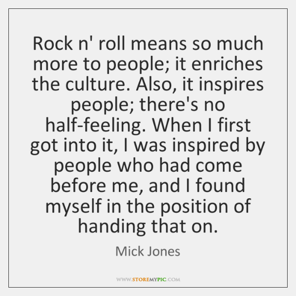 Rock n' roll means so much more to people; it enriches the ...