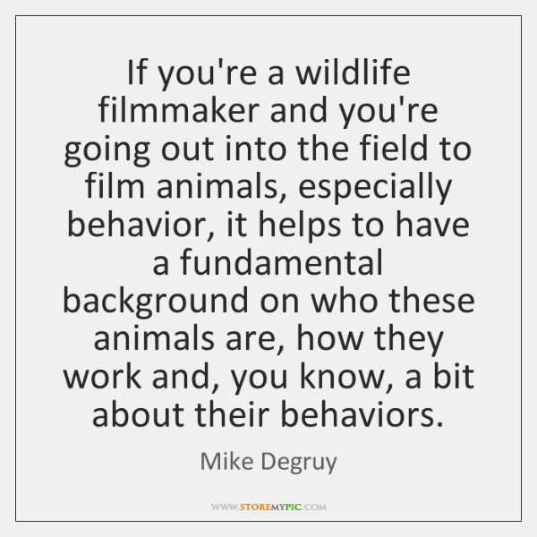 If you're a wildlife filmmaker and you're going out into the field ...