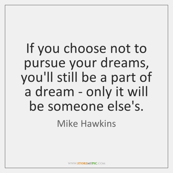 If you choose not to pursue your dreams, you'll still be a ...