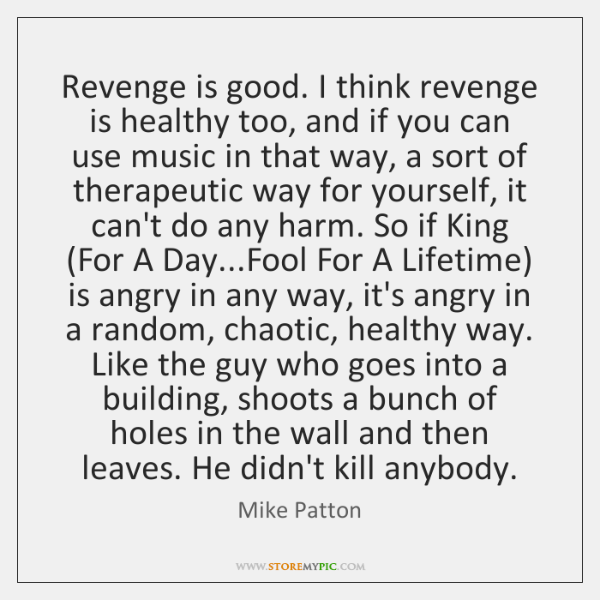 Revenge is good. I think revenge is healthy too, and if you ...
