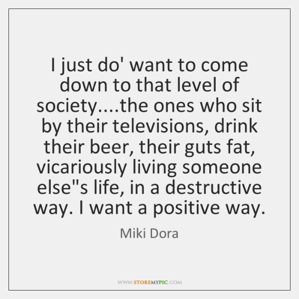 I just do' want to come down to that level of society.......