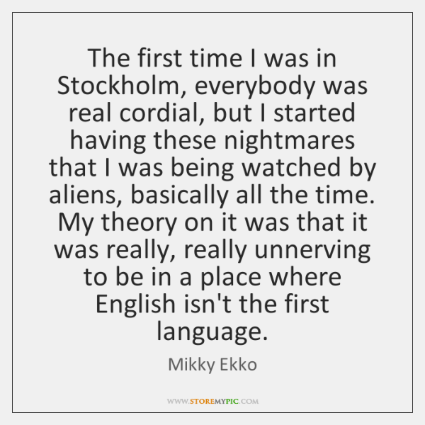 The first time I was in Stockholm, everybody was real cordial, but ...