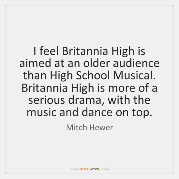 I feel Britannia High is aimed at an older audience than High ...