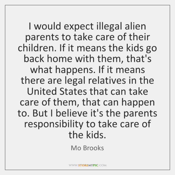 I would expect illegal alien parents to take care of their children. ...