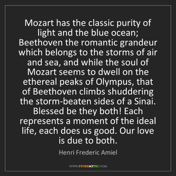 Henri Frederic Amiel: Mozart has the classic purity of light and the blue ocean;...