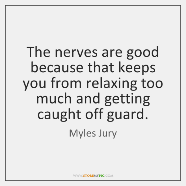 The nerves are good because that keeps you from relaxing too much ...