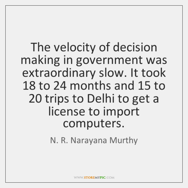 The velocity of decision making in government was extraordinary slow. It took 18 ...