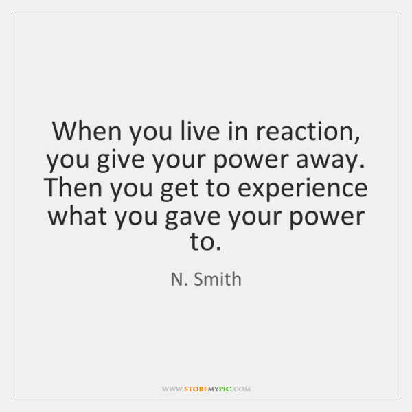 When you live in reaction, you give your power away. Then you ...