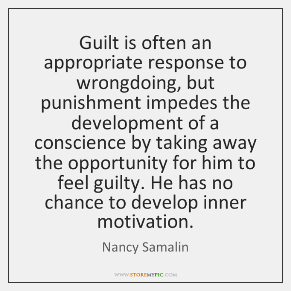 Guilt is often an appropriate response to wrongdoing, but punishment impedes the ...
