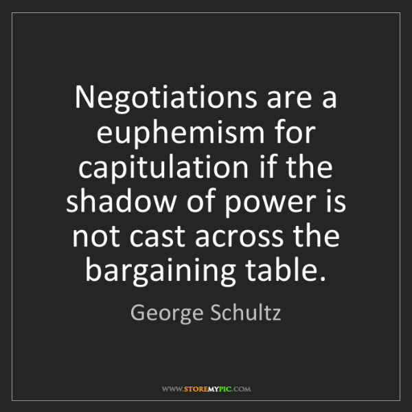 George Schultz: Negotiations are a euphemism for capitulation if the...