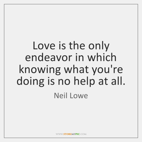 Love is the only endeavor in which knowing what you're doing is ...