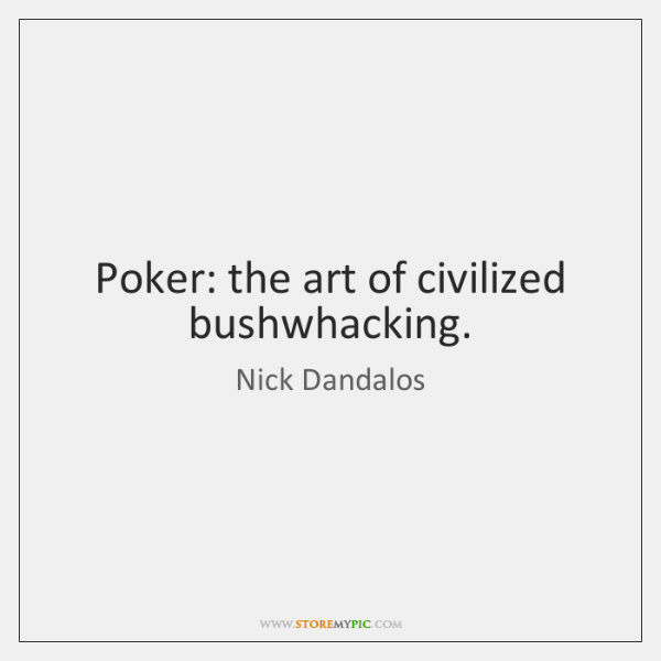 Poker: the art of civilized bushwhacking.