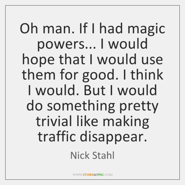 Oh man. If I had magic powers... I would hope that I ...