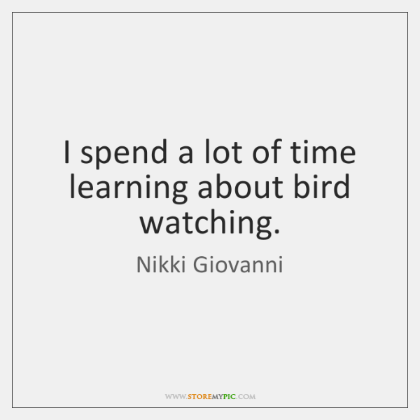 I spend a lot of time learning about bird watching.