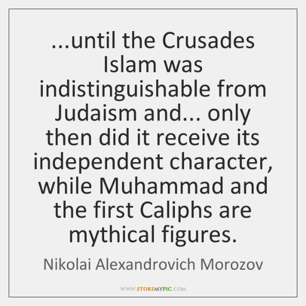...until the Crusades Islam was indistinguishable from Judaism and... only then did ...