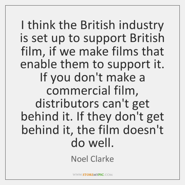 I think the British industry is set up to support British film, ...