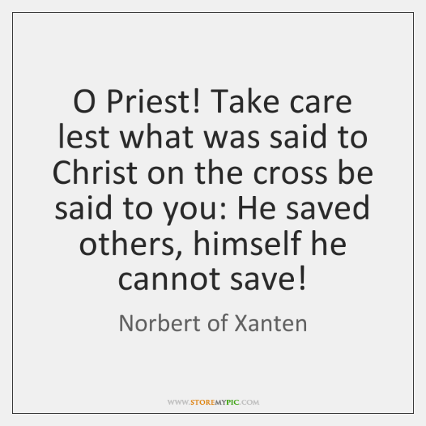 O Priest! Take care lest what was said to Christ on the ...