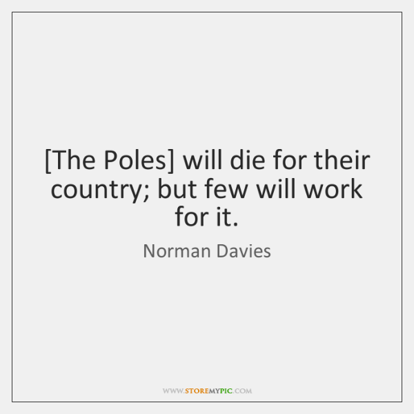 [The Poles] will die for their country; but few will work for ...