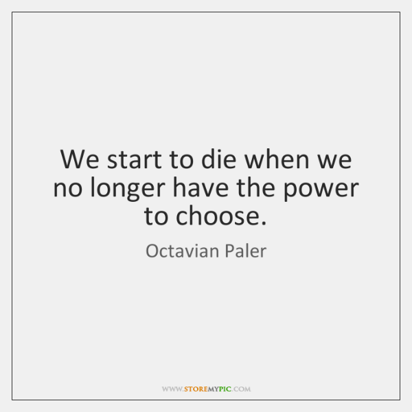 We start to die when we no longer have the power to ...
