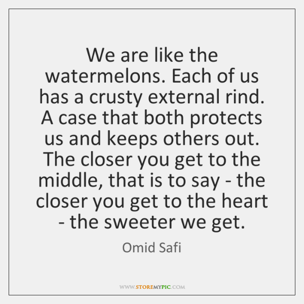 We are like the watermelons. Each of us has a crusty external ...