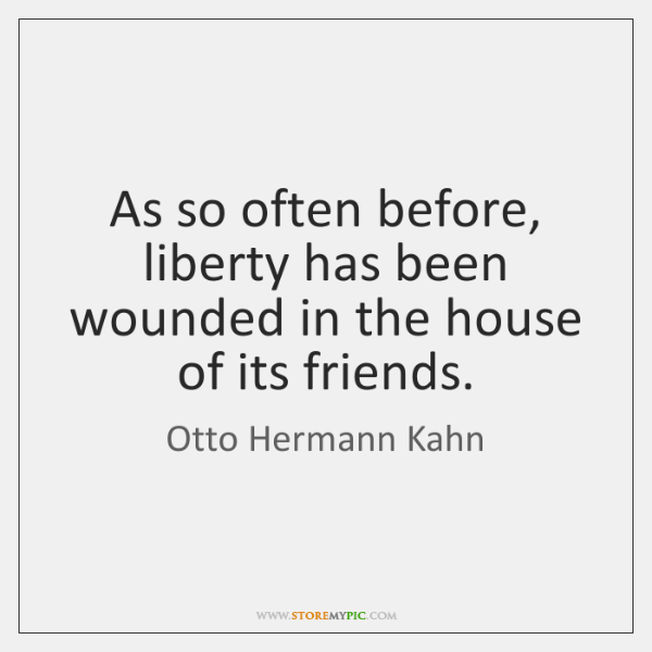 As so often before, liberty has been wounded in the house of ...