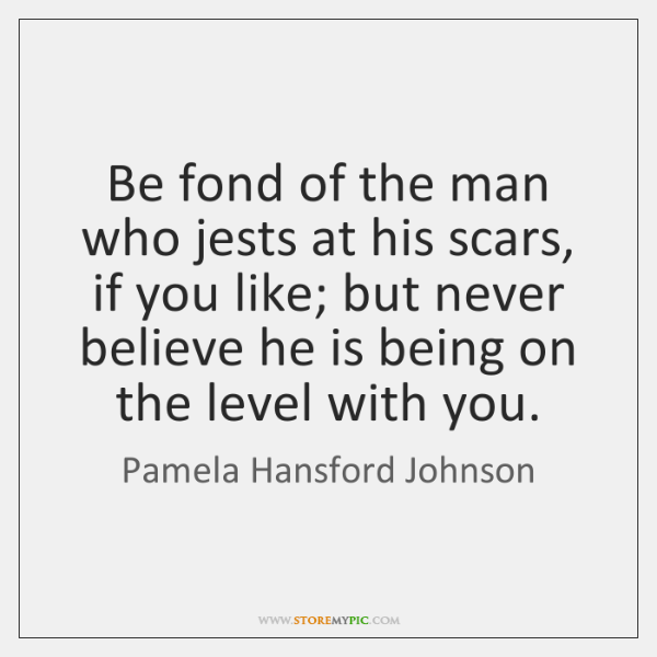 Be fond of the man who jests at his scars, if you ...